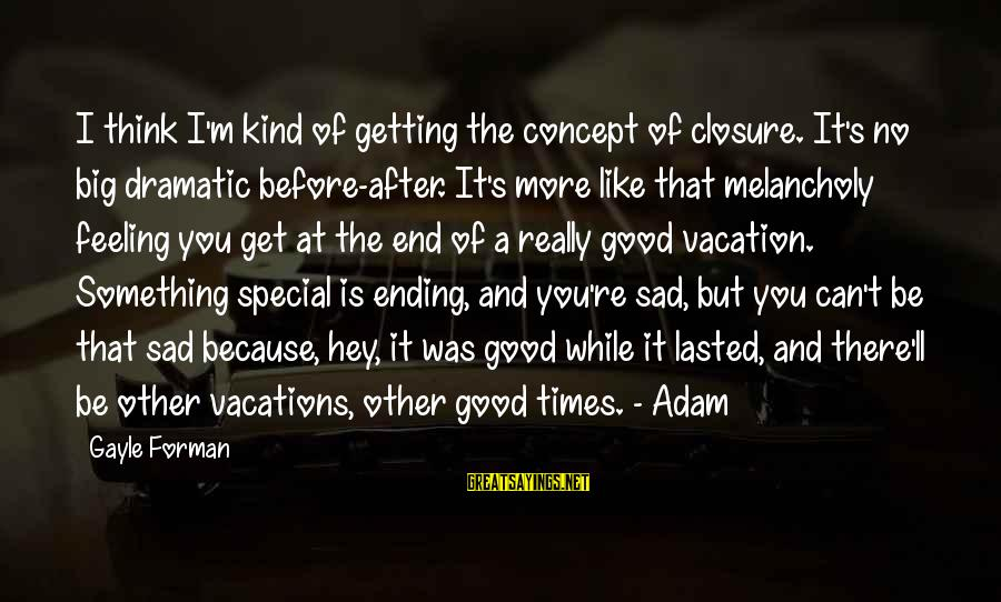 Because You're Special Sayings By Gayle Forman: I think I'm kind of getting the concept of closure. It's no big dramatic before-after.