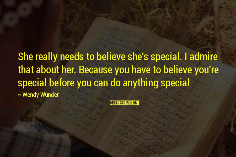 Because You're Special Sayings By Wendy Wunder: She really needs to believe she's special. I admire that about her. Because you have