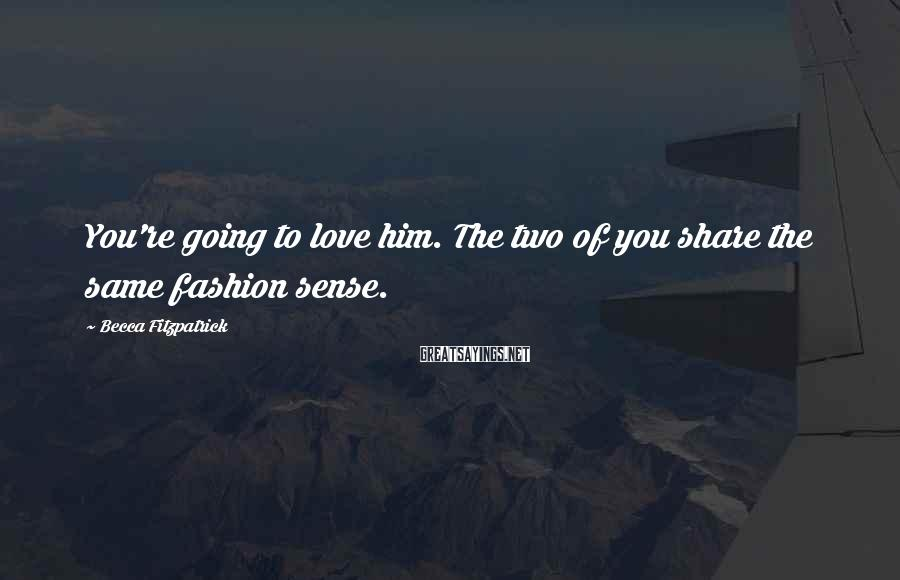 Becca Fitzpatrick Sayings: You're going to love him. The two of you share the same fashion sense.
