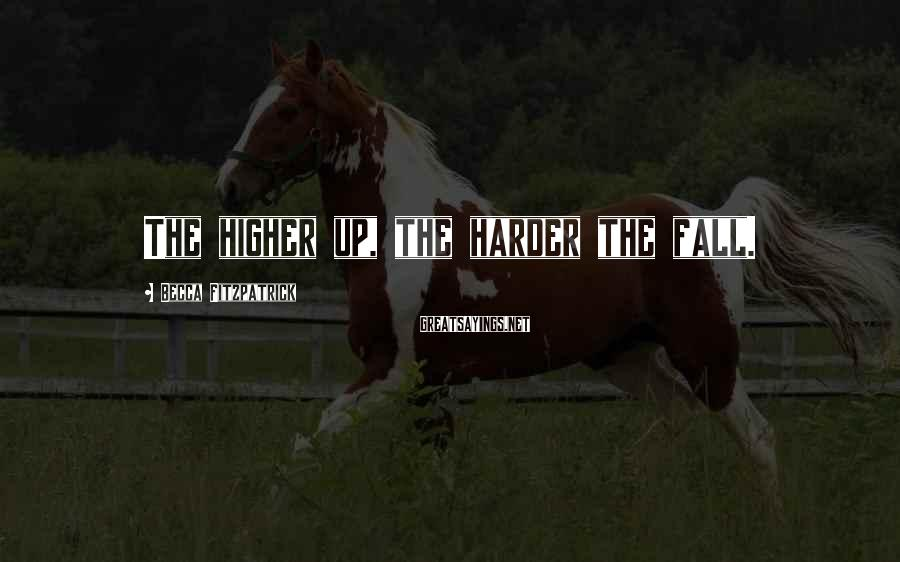 Becca Fitzpatrick Sayings: The higher up, the harder the fall.