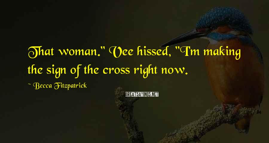 """Becca Fitzpatrick Sayings: That woman."""" Vee hissed, """"I'm making the sign of the cross right now."""