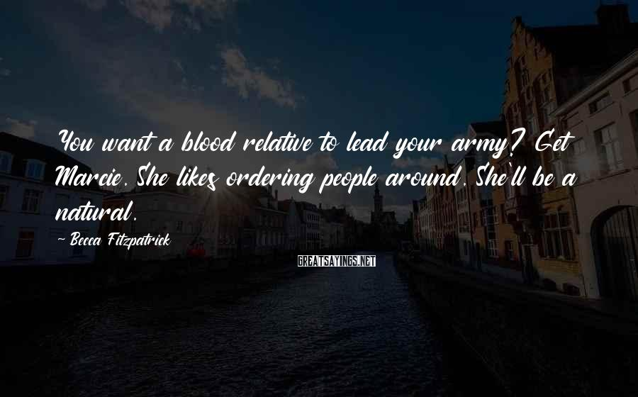 Becca Fitzpatrick Sayings: You want a blood relative to lead your army? Get Marcie. She likes ordering people