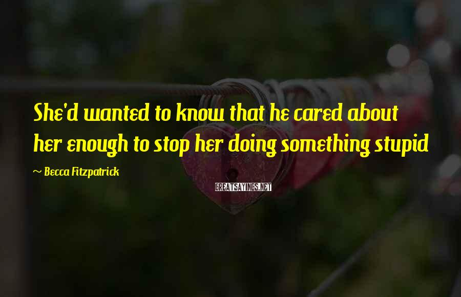 Becca Fitzpatrick Sayings: She'd wanted to know that he cared about her enough to stop her doing something