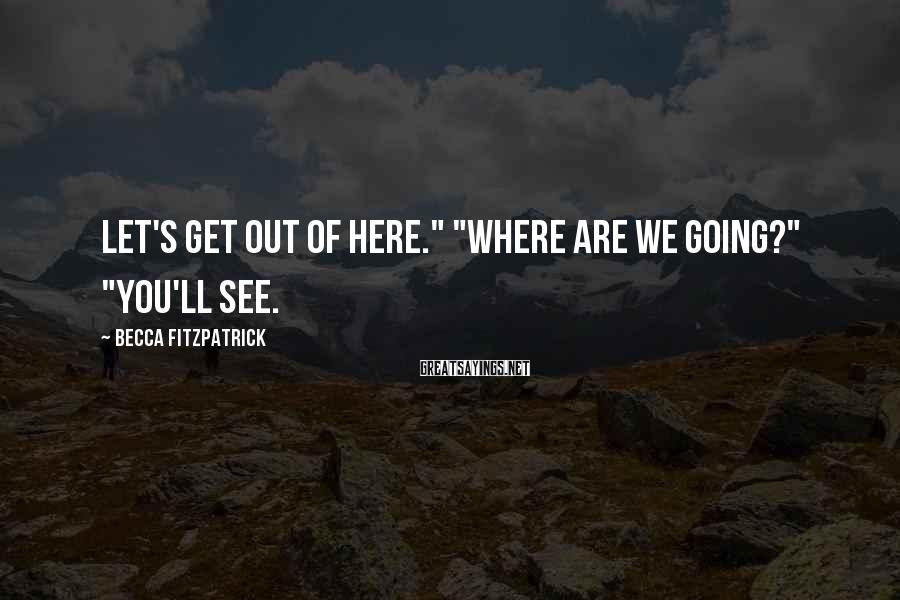 """Becca Fitzpatrick Sayings: Let's get out of here."""" """"Where are we going?"""" """"You'll see."""