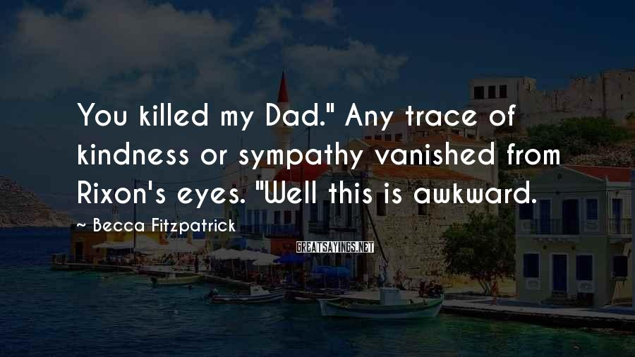 """Becca Fitzpatrick Sayings: You killed my Dad."""" Any trace of kindness or sympathy vanished from Rixon's eyes. """"Well"""
