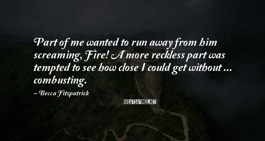 Becca Fitzpatrick Sayings: Part of me wanted to run away from him screaming, Fire! A more reckless part