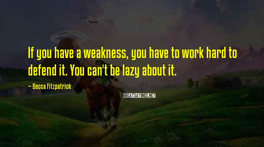 Becca Fitzpatrick Sayings: If you have a weakness, you have to work hard to defend it. You can't