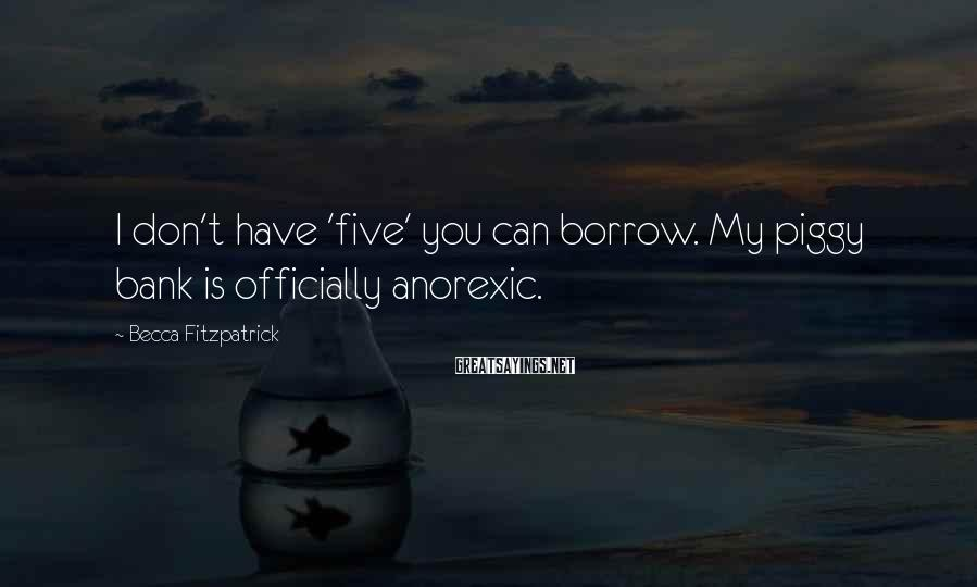 Becca Fitzpatrick Sayings: I don't have 'five' you can borrow. My piggy bank is officially anorexic.