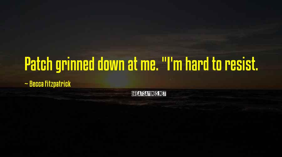"""Becca Fitzpatrick Sayings: Patch grinned down at me. """"I'm hard to resist."""