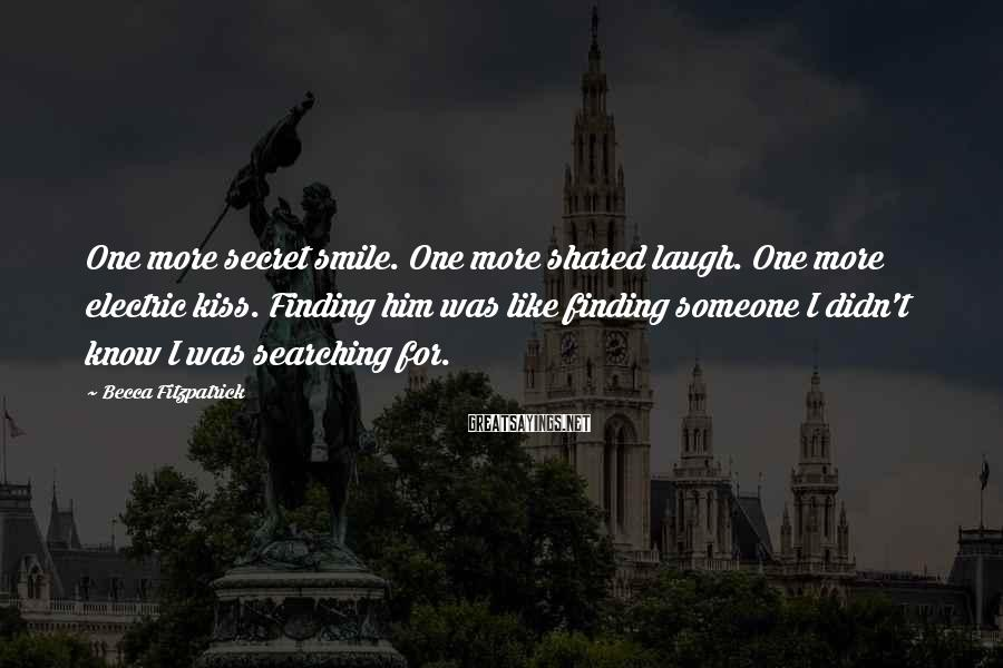 Becca Fitzpatrick Sayings: One more secret smile. One more shared laugh. One more electric kiss. Finding him was