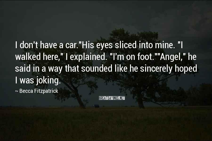 """Becca Fitzpatrick Sayings: I don't have a car.""""His eyes sliced into mine. """"I walked here,"""" I explained. """"I'm"""