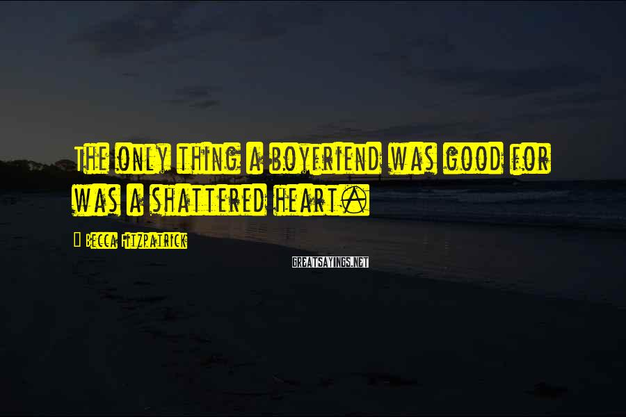 Becca Fitzpatrick Sayings: The only thing a boyfriend was good for was a shattered heart.