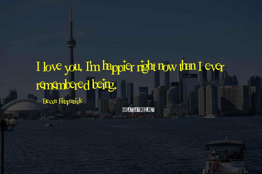 Becca Fitzpatrick Sayings: I love you. I'm happier right now than I ever remembered being.