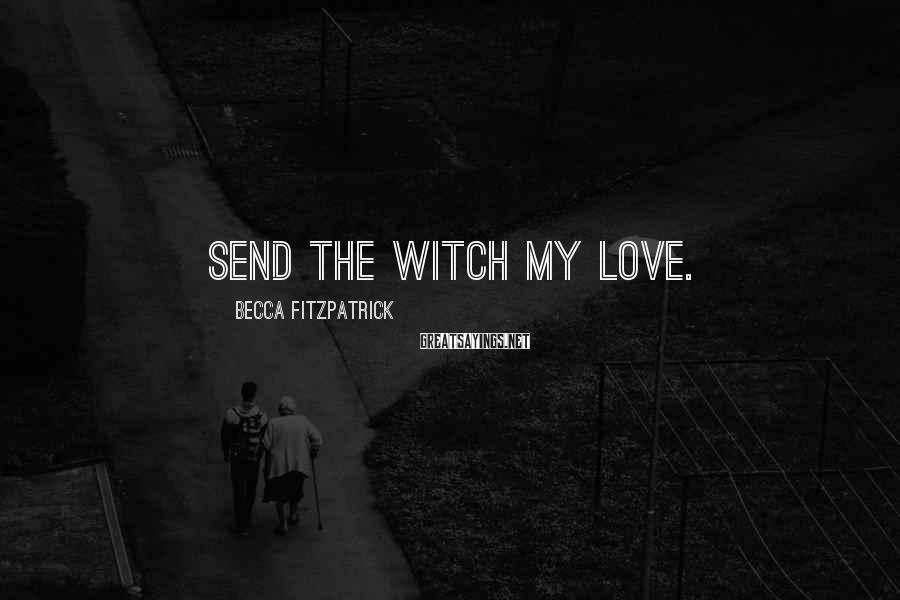 Becca Fitzpatrick Sayings: Send the witch my love.