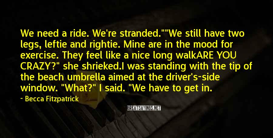 """Becca Fitzpatrick Sayings: We need a ride. We're stranded.""""""""We still have two legs, leftie and rightie. Mine are"""