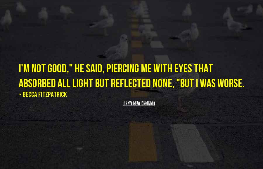"""Becca Fitzpatrick Sayings: I'm not good,"""" he said, piercing me with eyes that absorbed all light but reflected"""
