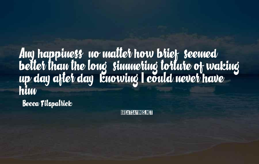 Becca Fitzpatrick Sayings: Any happiness, no matter how brief, seemed better than the long, simmering torture of waking