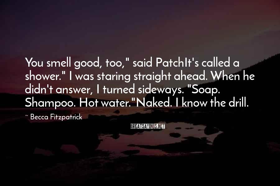 """Becca Fitzpatrick Sayings: You smell good, too,"""" said PatchIt's called a shower."""" I was staring straight ahead. When"""