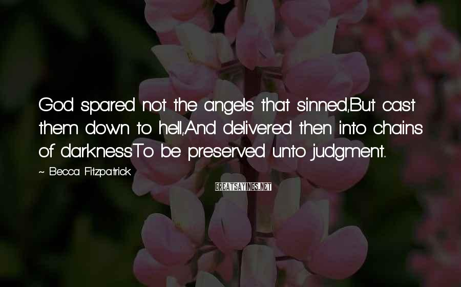 Becca Fitzpatrick Sayings: God spared not the angels that sinned,But cast them down to hell,And delivered then into