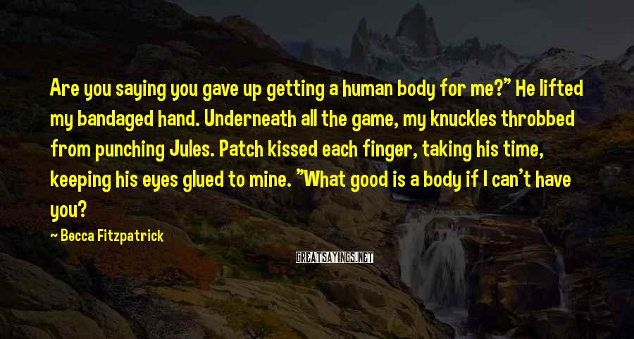 """Becca Fitzpatrick Sayings: Are you saying you gave up getting a human body for me?"""" He lifted my"""