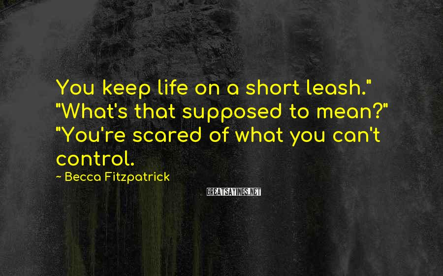 """Becca Fitzpatrick Sayings: You keep life on a short leash."""" """"What's that supposed to mean?"""" """"You're scared of"""