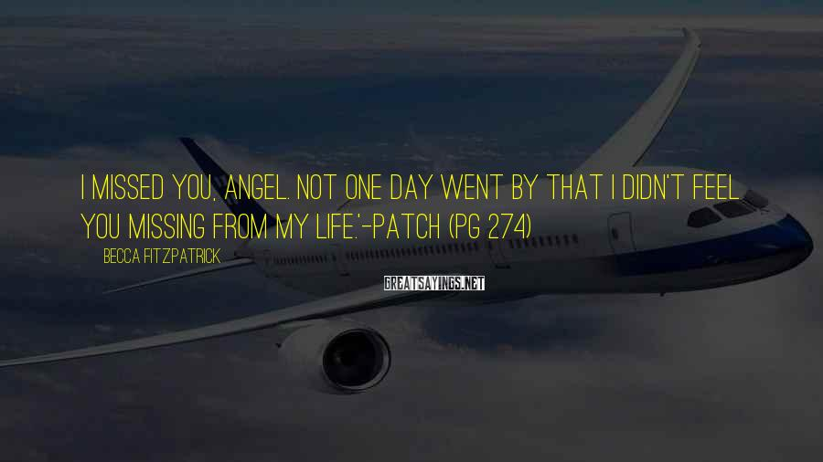 Becca Fitzpatrick Sayings: I missed you, Angel. Not one day went by that I didn't feel you missing