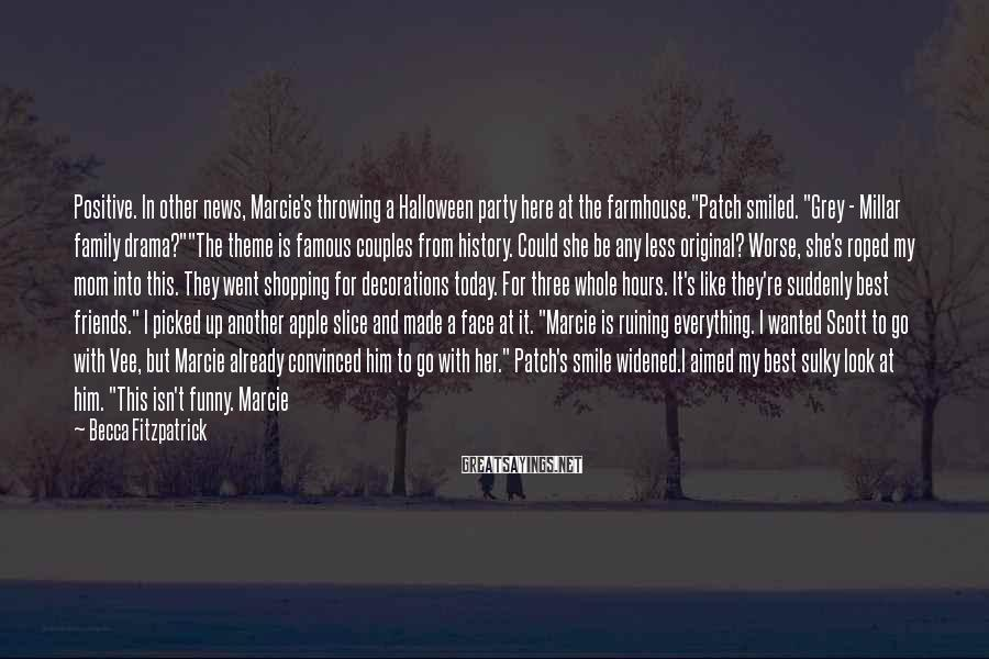 """Becca Fitzpatrick Sayings: Positive. In other news, Marcie's throwing a Halloween party here at the farmhouse.""""Patch smiled. """"Grey"""