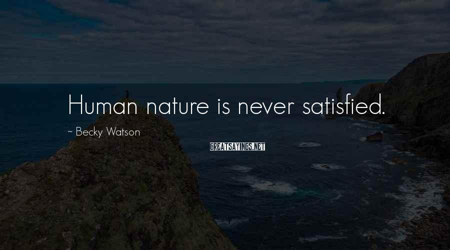 Becky Watson Sayings: Human nature is never satisfied.