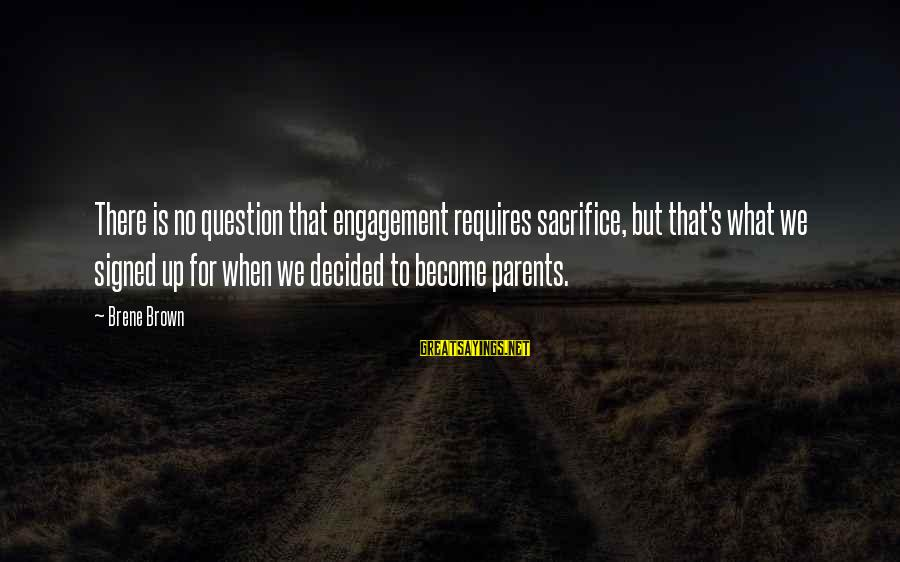 Become Parents Sayings By Brene Brown: There is no question that engagement requires sacrifice, but that's what we signed up for