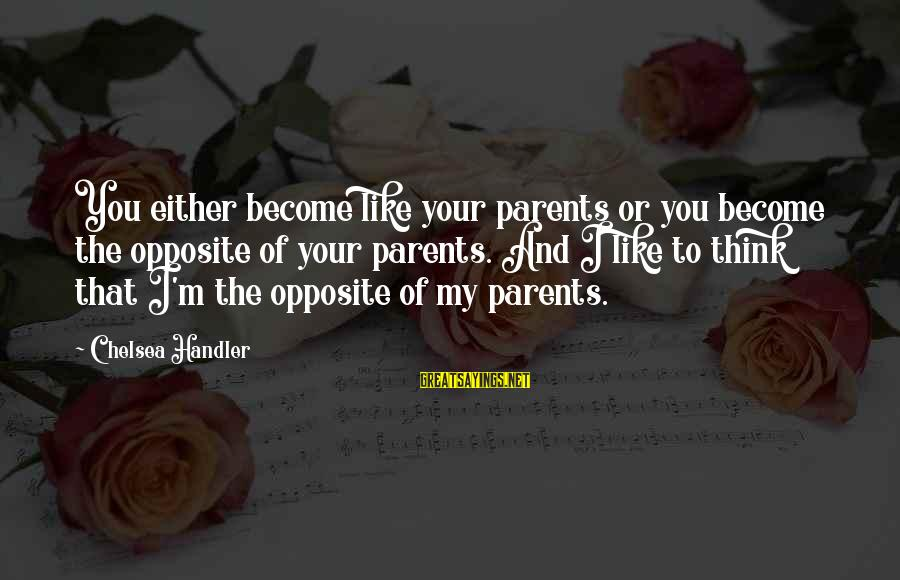 Become Parents Sayings By Chelsea Handler: You either become like your parents or you become the opposite of your parents. And