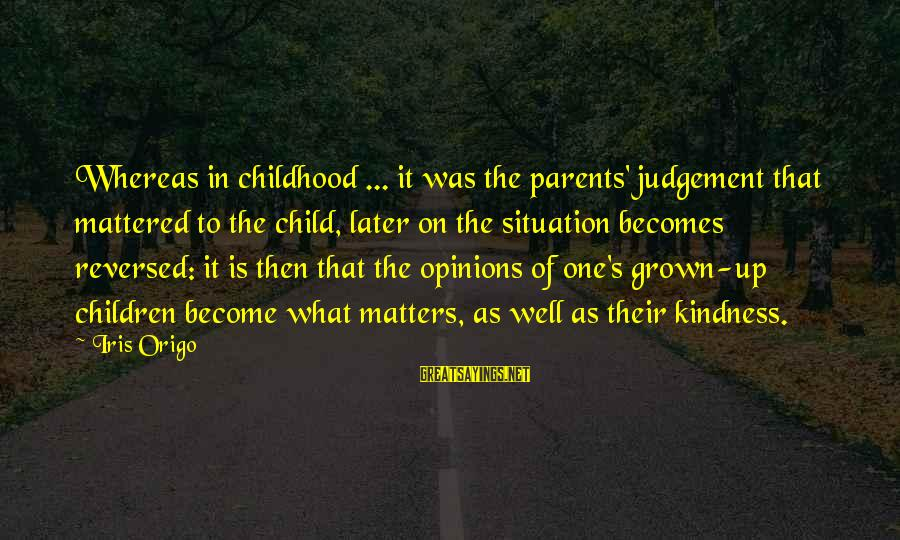Become Parents Sayings By Iris Origo: Whereas in childhood ... it was the parents' judgement that mattered to the child, later