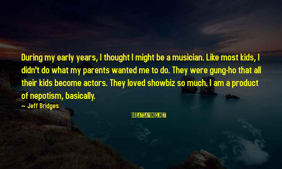 Become Parents Sayings By Jeff Bridges: During my early years, I thought I might be a musician. Like most kids, I