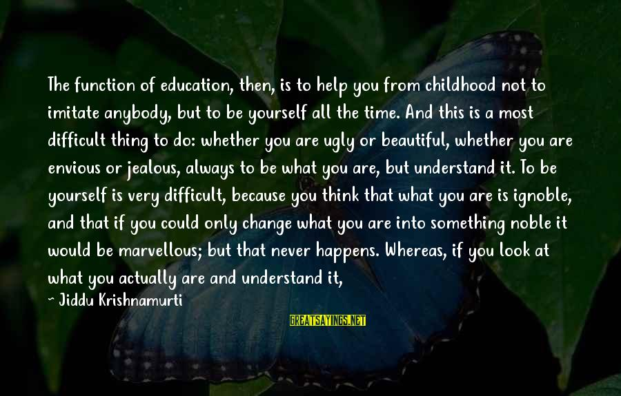 Become Parents Sayings By Jiddu Krishnamurti: The function of education, then, is to help you from childhood not to imitate anybody,