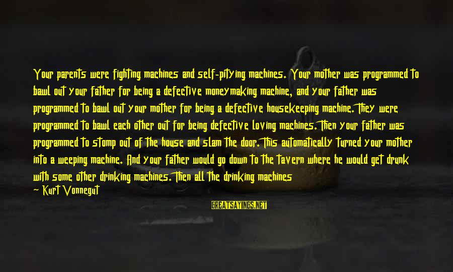 Become Parents Sayings By Kurt Vonnegut: Your parents were fighting machines and self-pitying machines. Your mother was programmed to bawl out