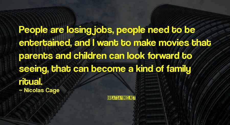 Become Parents Sayings By Nicolas Cage: People are losing jobs, people need to be entertained, and I want to make movies