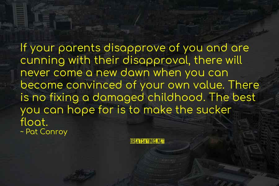 Become Parents Sayings By Pat Conroy: If your parents disapprove of you and are cunning with their disapproval, there will never