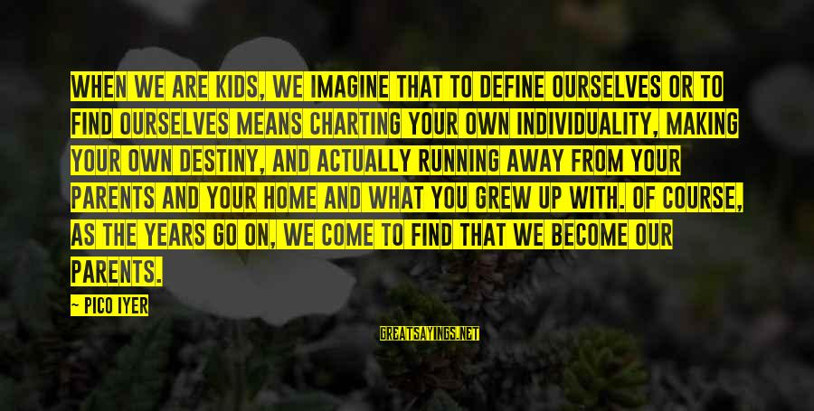 Become Parents Sayings By Pico Iyer: When we are kids, we imagine that to define ourselves or to find ourselves means