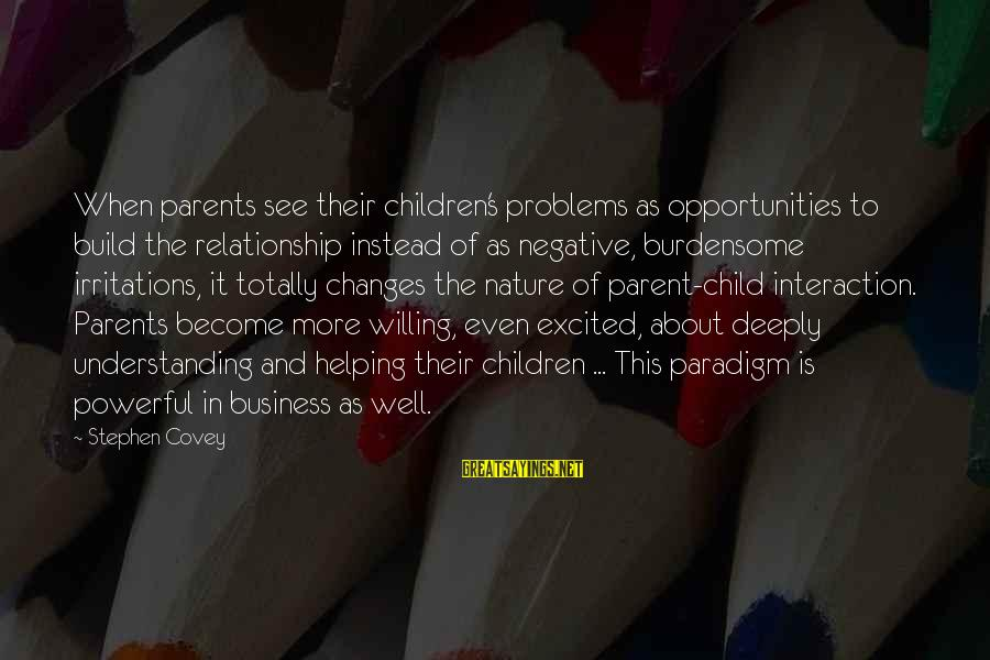 Become Parents Sayings By Stephen Covey: When parents see their children's problems as opportunities to build the relationship instead of as
