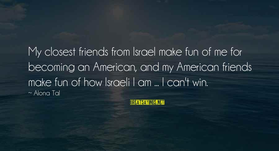 Becoming Best Friends Sayings By Alona Tal: My closest friends from Israel make fun of me for becoming an American, and my