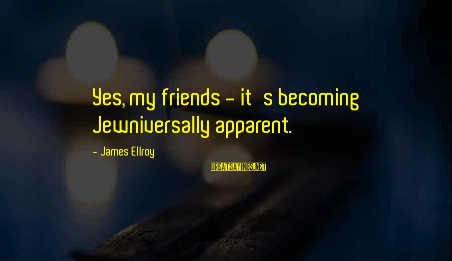 Becoming Best Friends Sayings By James Ellroy: Yes, my friends - it's becoming Jewniversally apparent.