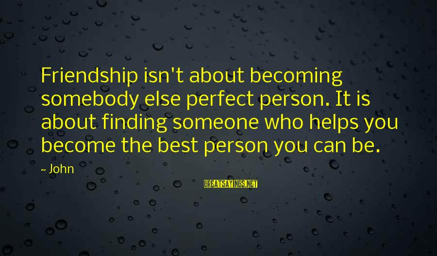 Becoming Best Friends Sayings By John: Friendship isn't about becoming somebody else perfect person. It is about finding someone who helps