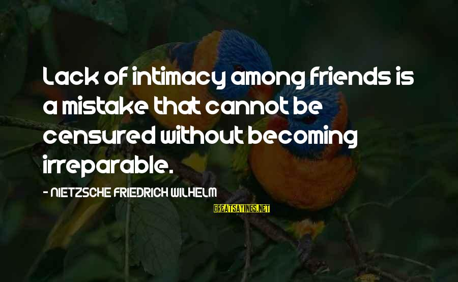 Becoming Best Friends Sayings By NIETZSCHE FRIEDRICH WILHELM: Lack of intimacy among friends is a mistake that cannot be censured without becoming irreparable.