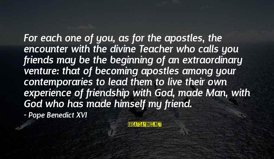 Becoming Best Friends Sayings By Pope Benedict XVI: For each one of you, as for the apostles, the encounter with the divine Teacher
