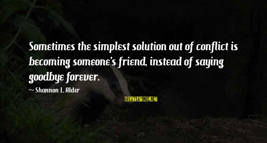 Becoming Best Friends Sayings By Shannon L. Alder: Sometimes the simplest solution out of conflict is becoming someone's friend, instead of saying goodbye