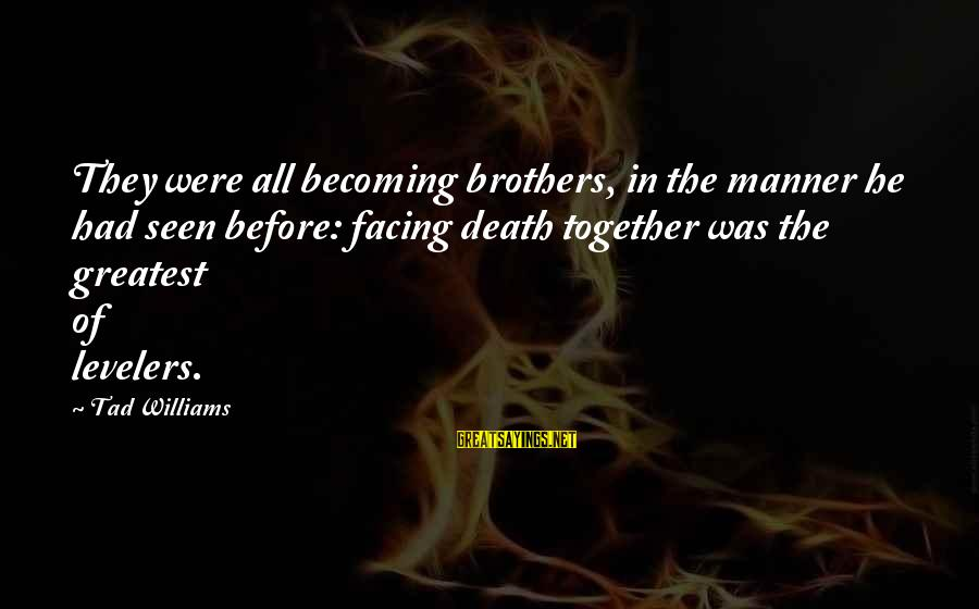 Becoming Best Friends Sayings By Tad Williams: They were all becoming brothers, in the manner he had seen before: facing death together