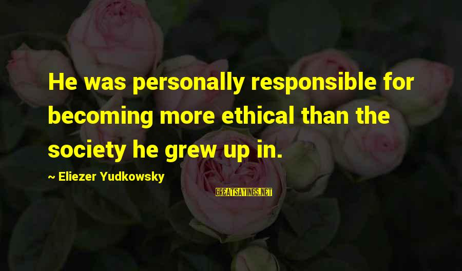 Becoming More Responsible Sayings By Eliezer Yudkowsky: He was personally responsible for becoming more ethical than the society he grew up in.