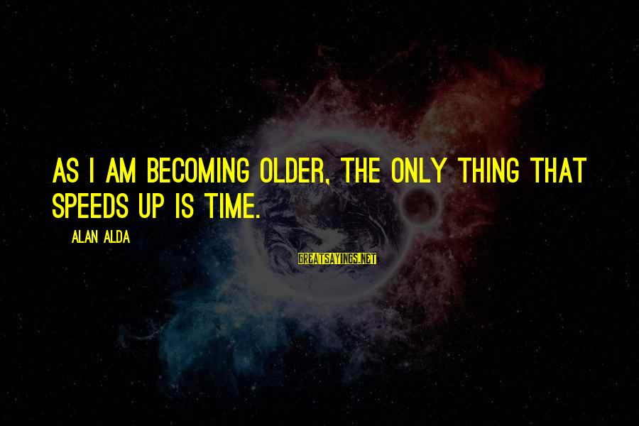Becoming Older Sayings By Alan Alda: As I am becoming older, the only thing that speeds up is time.