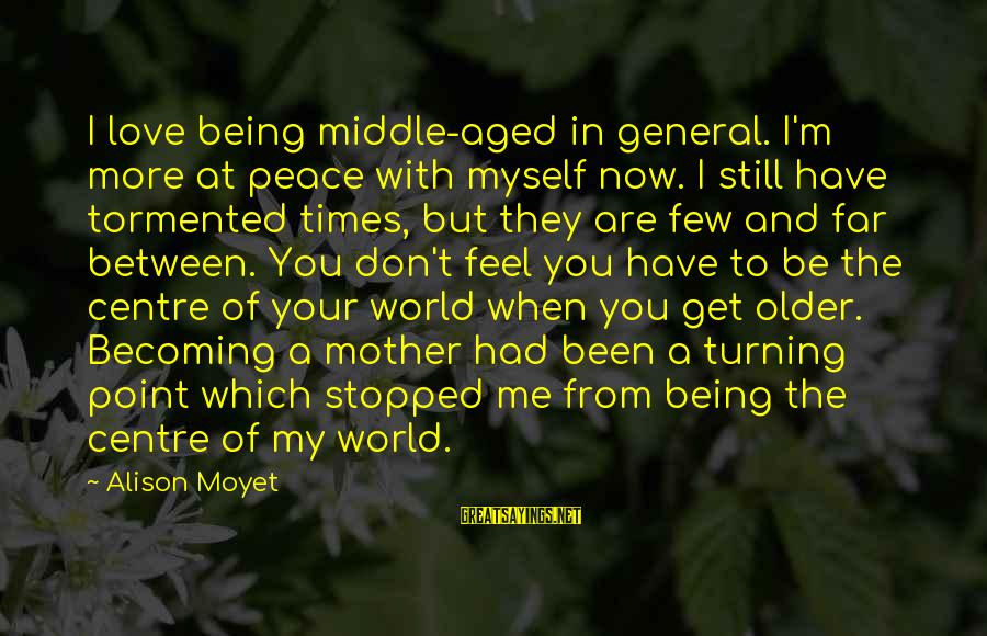 Becoming Older Sayings By Alison Moyet: I love being middle-aged in general. I'm more at peace with myself now. I still