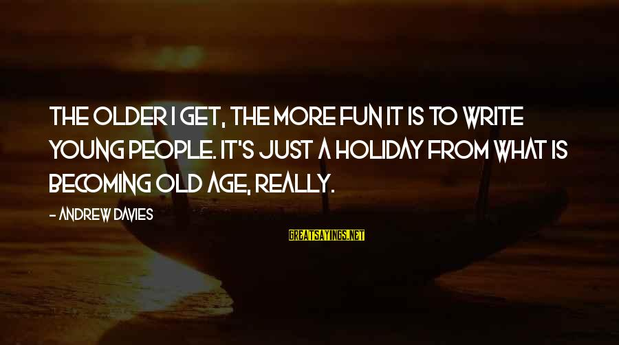 Becoming Older Sayings By Andrew Davies: The older I get, the more fun it is to write young people. It's just