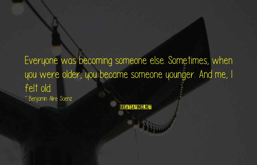 Becoming Older Sayings By Benjamin Alire Saenz: Everyone was becoming someone else. Sometimes, when you were older, you became someone younger. And